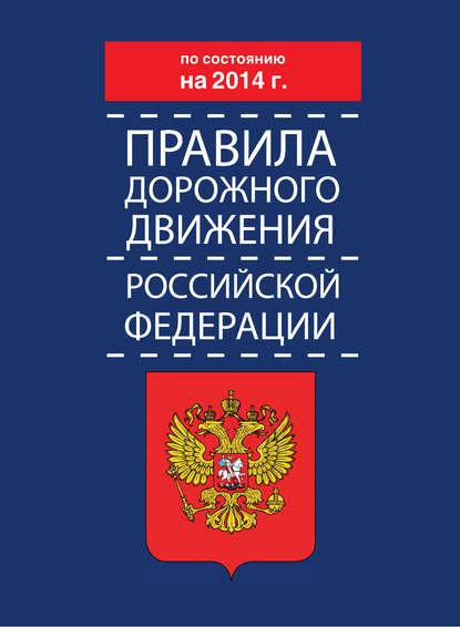 Коллектив авторов Правила дорожного движения Российской Федерации по состоянию на 2014 г. коллектив авторов правила торговли по состоянию на 1 мая 2014 года