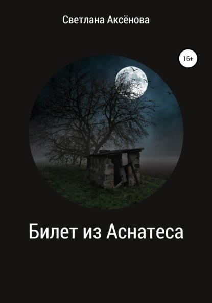 Светлана Анатольевна Аксёнова Билет из Аснатеса