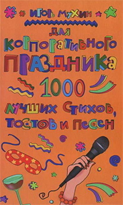 Игорь Георгиевич Мухин Для корпоративного праздника. 1000 лучших стихов, тостов и песен