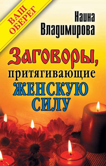 Наина Владимирова Заговоры, притягивающие женскую силу владимирова наина магия необходимая каждому
