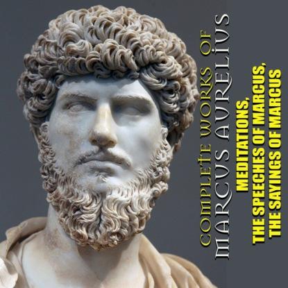 Марк Аврелий Антонин Complete works of Marcus Aurelius. Illustrated: Meditations, The Speeches of Marcus, The Sayings of Marcus недорого