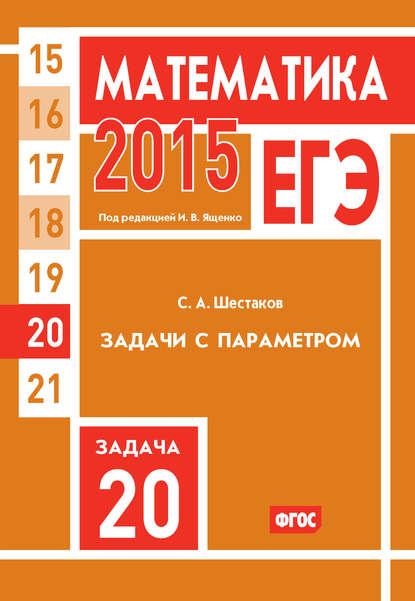 Фото - С. А. Шестаков ЕГЭ 2015. Математика. Задача 20. Задачи с параметром с а шестаков егэ 2016 математика задачи с параметром задача 18 профильный уровень
