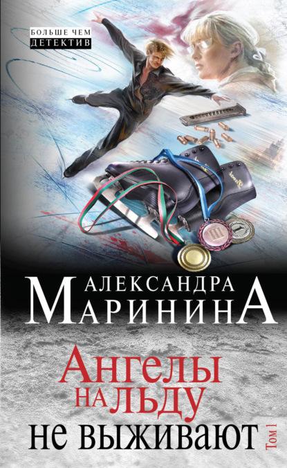 Александра Маринина. Ангелы на льду не выживают. Том 1
