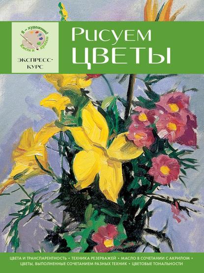Группа авторов Рисуем цветы. Экспресс-курс sketchbook визуальный экспресс курс по рисованию вишневый