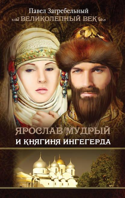 Павел Загребельный Ярослав Мудрый и Княгиня Ингегерда