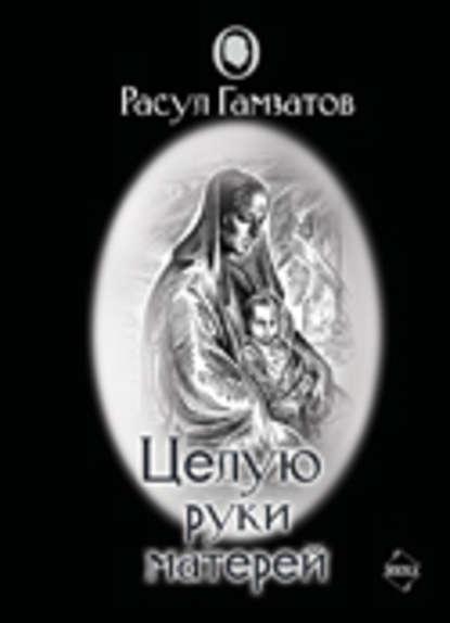 Расул Гамзатович Гамзатов Целую руки матерей (сборник)