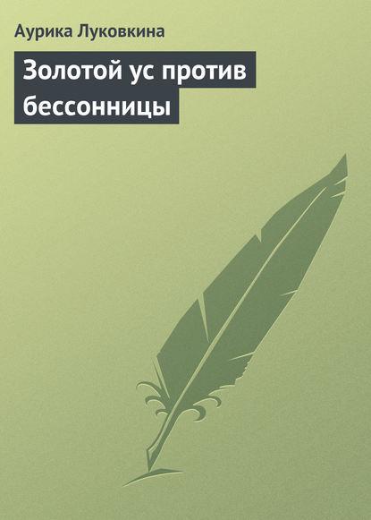 Аурика Луковкина Золотой ус против бессонницы аурика луковкина золотой ус и 4 группы крови