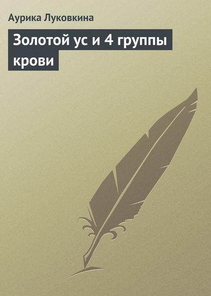 Аурика Луковкина Золотой ус и 4 группы крови аурика луковкина золотой ус и 4 группы крови