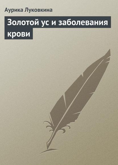 Аурика Луковкина Золотой ус и заболевания крови аурика луковкина золотой ус и 4 группы крови