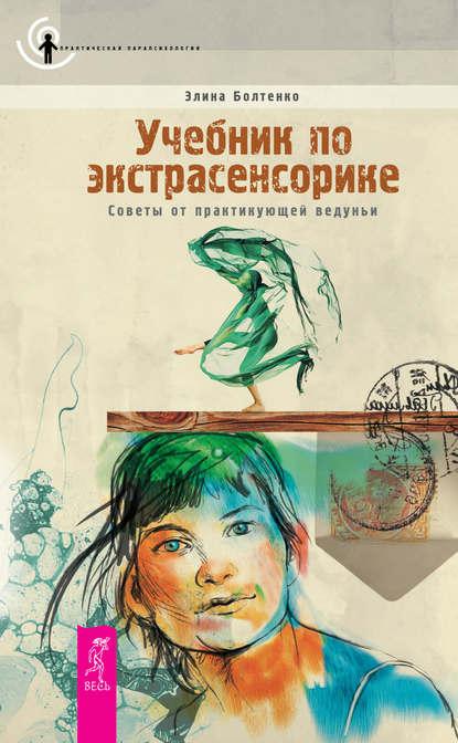 Элина Болтенко : Учебник по экстрасенсорике. Советы от практикующей ведуньи