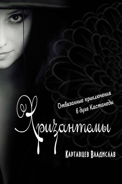 Хризантемы. Отвязанные приключения в духе Кастанеды - Картавцев Владислав