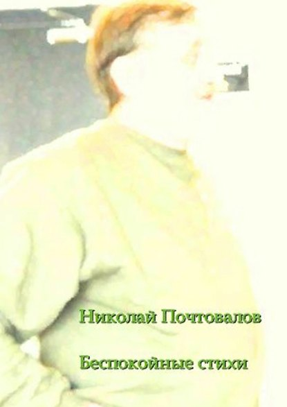 Николай Петрович Почтовалов Беспокойные стихи. 2013—2014гг.