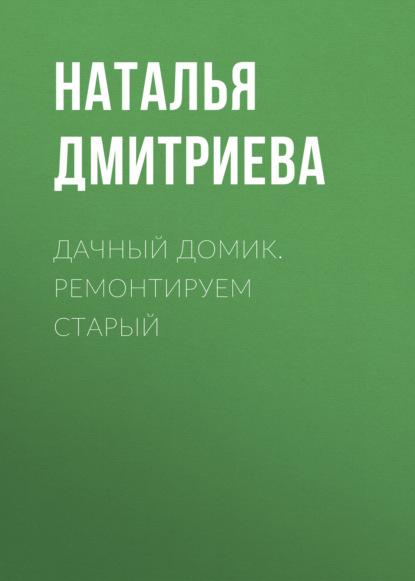 Наталья Дмитриева Дачный домик. Ремонтируем старый