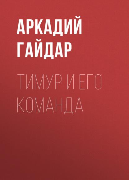 Аркадий Гайдар. Тимур и его команда