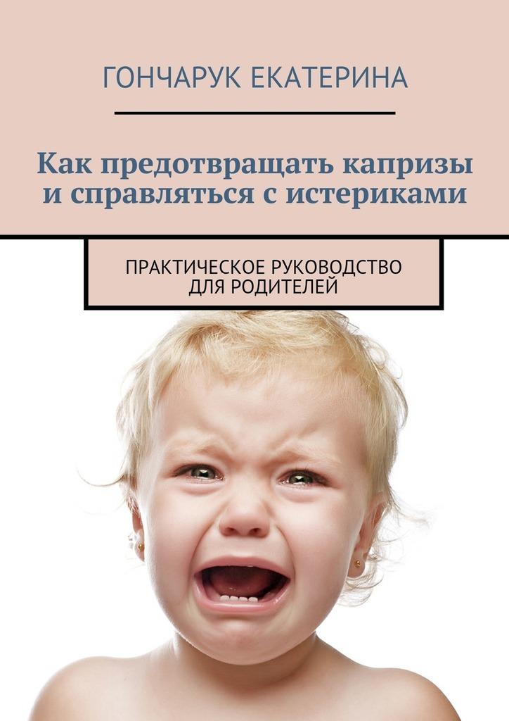 Как предотвращать капризы исправляться систериками. Практическое руководство для родителей