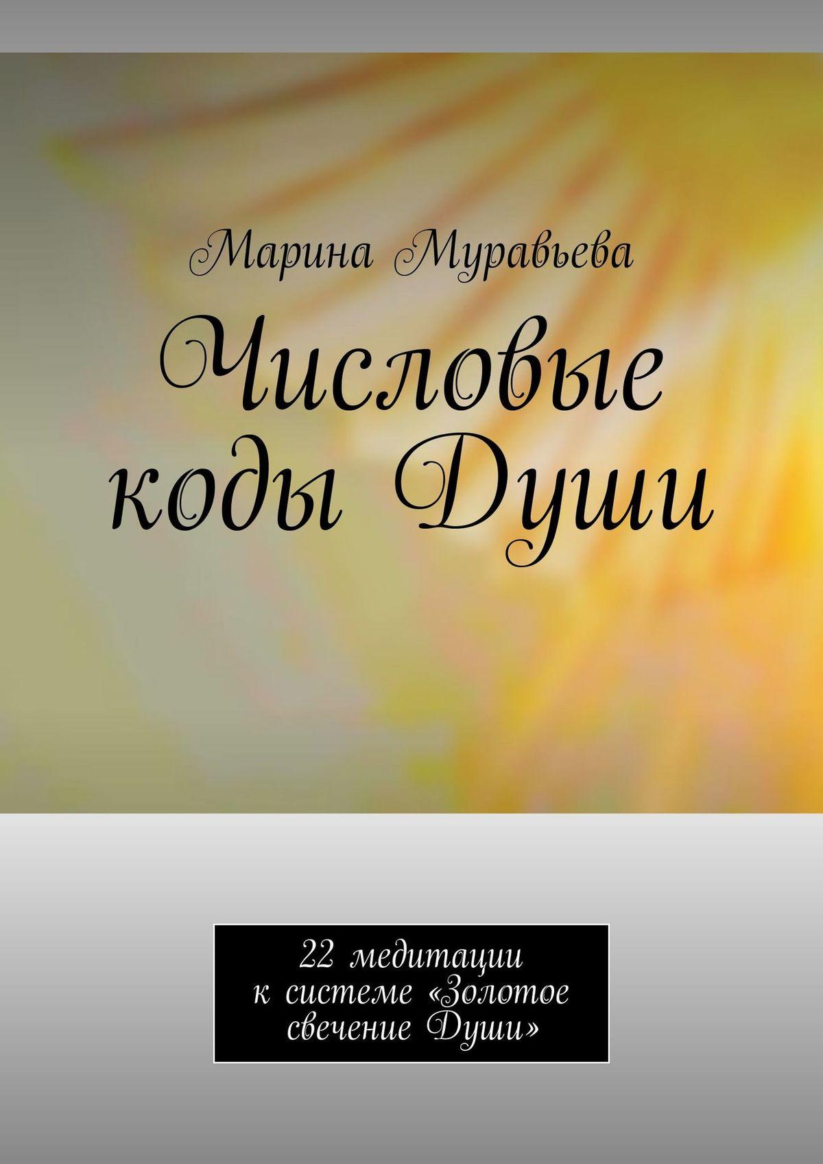 Числовые кодыДуши. 22 медитации к системе «Золотое свечение Души»