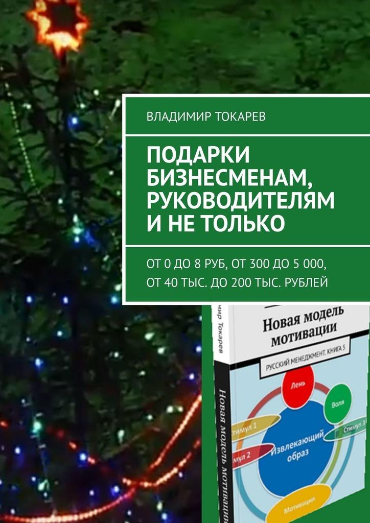Подарки бизнесменам, руководителям и не только. От 0 до 8 руб, от 300 до 5 000, от 40 тыс. до 200 тыс. рублей