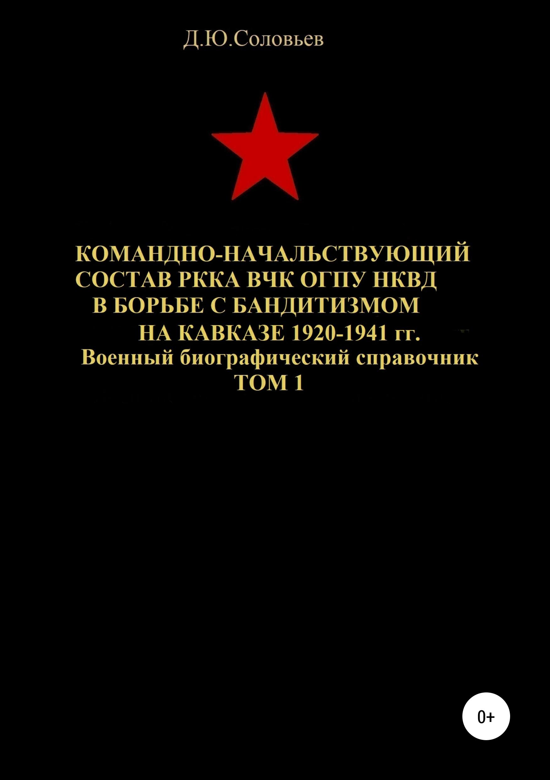 Командно-начальствующий состав РККА, ВЧК, ОГПУ, НКВД в борьбе с бандитизмом на Кавказе в 1920-1941 гг. Том 1