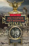 История легионов Рима. От военной реформы Гая Мария до восхождения на престол Септимия Севера