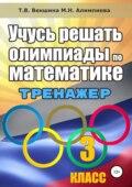 Учусь решать олимпиады по математике. Тренажёр. 3 класс