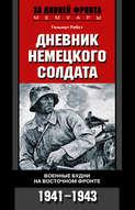 Дневник немецкого солдата. Военные будни на Восточном фронте. 1941-1943