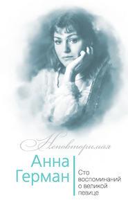 Анна Герман. Сто воспоминаний о великой певице
