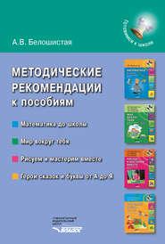 Методические рекомендации к пособиям «Математика до школы», «Мир вокруг тебя», «Рисуем и мастерим вместе», «Герои сказок и буквы от А до Я»