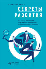 Секреты развития: Как, чередуя инновации и системные изменения, развивать лидерство и управление