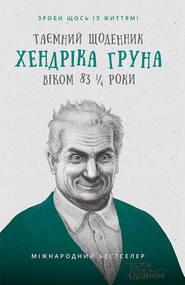 Таємний щоденник Хендріка Груна віком 83 1\/4 роки. Зроби щось із життям!