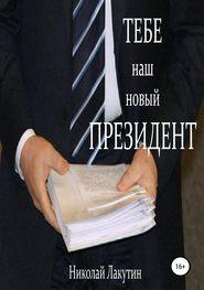 Тебе, наш новый президент