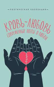 Кровь-любовь. Современные поэты о любви