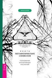 Книга метафизических символов: толкование интуитивных посланий