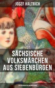 Sächsische Volksmärchen aus Siebenbürgen (119 Geschichten in einem Band)