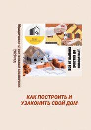 Как построить иузаконить свойдом. Юридическо-строительный справочник, 2020 год