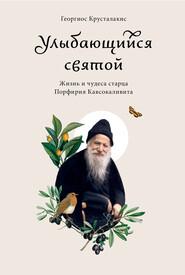 Улыбающийся святой. Жизнь и чудеса старца Порфирия Кавсокаливита