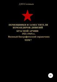 Помощники и заместители командиров дивизий Красной Армии 1921-1945 гг. Том 7