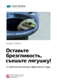 Ключевые идеи книги: Оставьте брезгливость, съешьте лягушку! 21 действенный принцип эффективного труда. Брайан Трейси