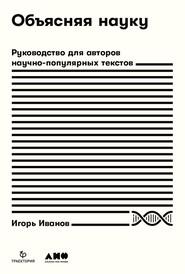 Объясняя науку. Руководство для авторов научно-популярных текстов