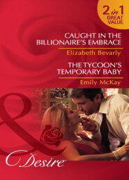 Caught in the Billionaire\'s Embrace \/ The Tycoon\'s Temporary Baby