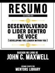 Resumo Estendido: Desenvolvendo O Lider Dentro De Voce (Developing The Leader Within You) - Baseado No Livro De John C. Maxwell