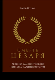 Смерть Цезаря: Хроника самого громкого убийства в древней истории