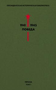 Президентская историческая библиотека. 1941—1945. Победа. Проза. Том 1