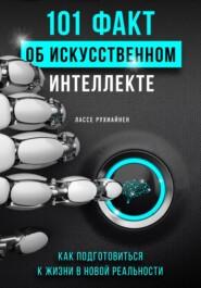 101 факт об искусственном интеллекте. Как подготовиться к жизни в новой реальности