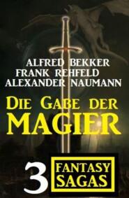 Die Gabe der Magier: 3 Fantasy Sagas auf 1500 Seiten