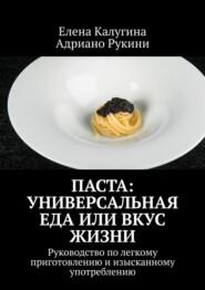 Паста: универсальная еда или вкус жизни. Руководство полегкому приготовлению иизысканному употреблению