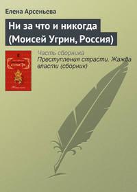 Ни за что и никогда (Моисей Угрин, Россия)