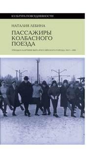 Пассажиры колбасного поезда. Этюды к картине быта российского города: 1917-1991