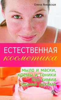 Естественная косметика: мыло и маски, кремы и тоники без химии своими руками