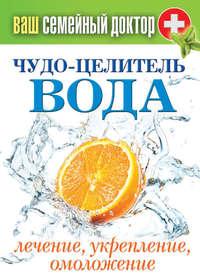 Чудо-целитель вода. Лечение, укрепление, омоложение