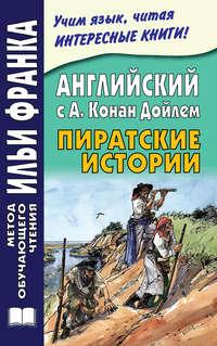 Английский с А. Конан Дойлем. Пиратские истории \/ A. Conan Doyle. Tales of Pirates